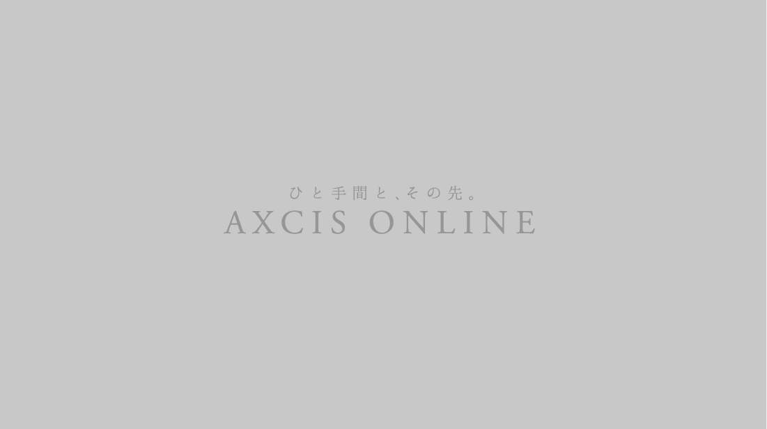 ひと手間と、その先。その先。AXCIS ONLINE